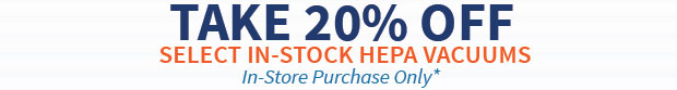 Limited Time Offer - 20% Off Select, In-Stock HEPA Vacuum Cleaners - In Store Purchase ONLY