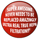 Super-Awesome-Never-Needs-To-Be-Replaced-Amazingly-Ultra-Real-True-HEPA-Filtration is the Best!!